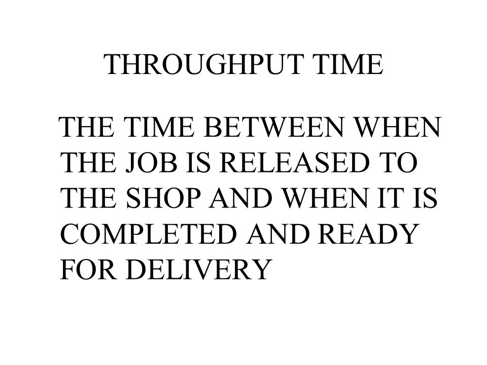 THROUGHPUT TIME THE TIME BETWEEN WHEN THE JOB IS RELEASED TO THE SHOP AND WHEN IT IS COMPLETED AND READY FOR DELIVERY.