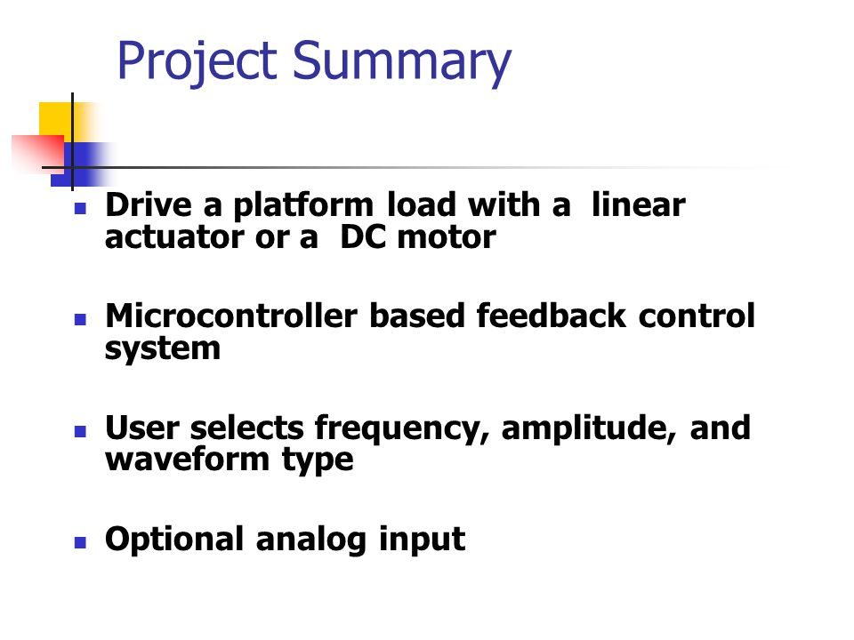 Project Summary Drive a platform load with a linear actuator or a DC motor. Microcontroller based feedback control system.