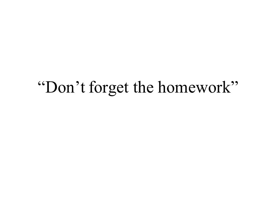 Don't forget the homework