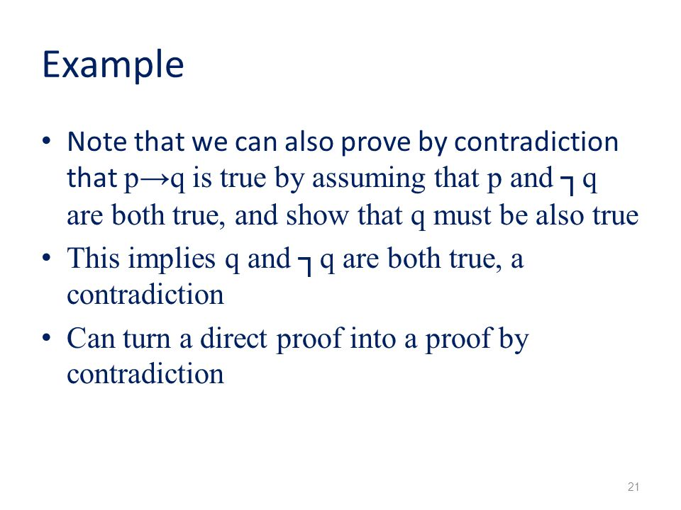 Example Note that we can also prove by contradiction that p→q is true by assuming that p and ┐q are both true, and show that q must be also true.