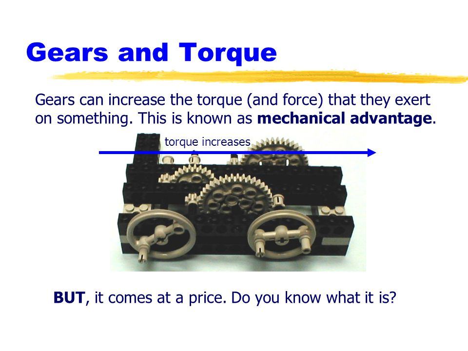 Gears and Torque Gears can increase the torque (and force) that they exert. on something. This is known as mechanical advantage.