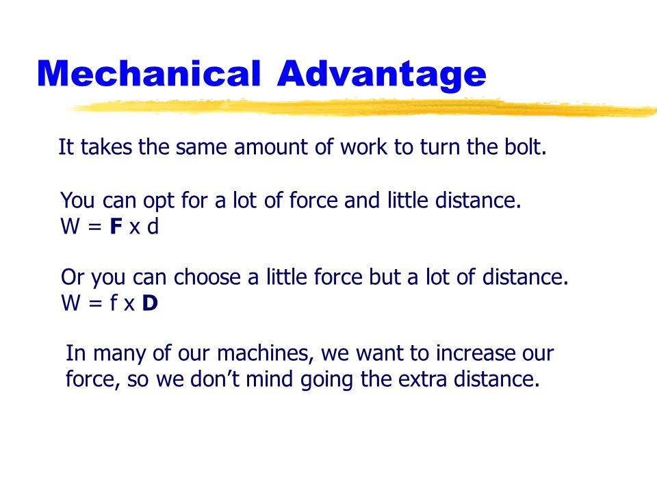 Mechanical Advantage It takes the same amount of work to turn the bolt. You can opt for a lot of force and little distance.