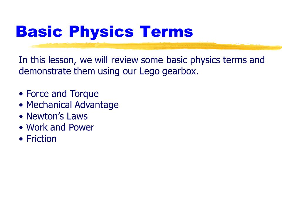 Basic Physics Terms In this lesson, we will review some basic physics terms and. demonstrate them using our Lego gearbox.