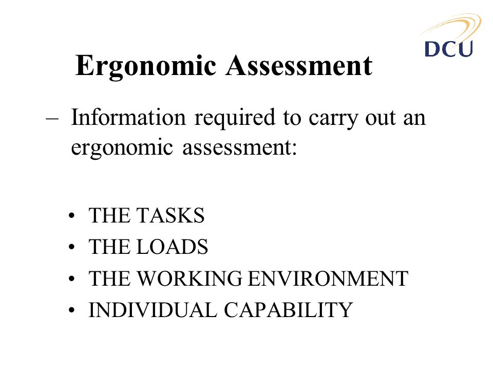 Ergonomic Assessment Information required to carry out an ergonomic assessment: THE TASKS. THE LOADS.