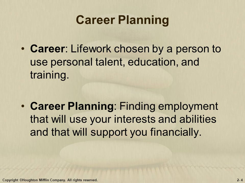 Career Planning Career: Lifework chosen by a person to use personal talent, education, and training.