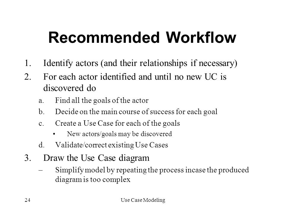 Recommended Workflow Identify actors (and their relationships if necessary) For each actor identified and until no new UC is discovered do.