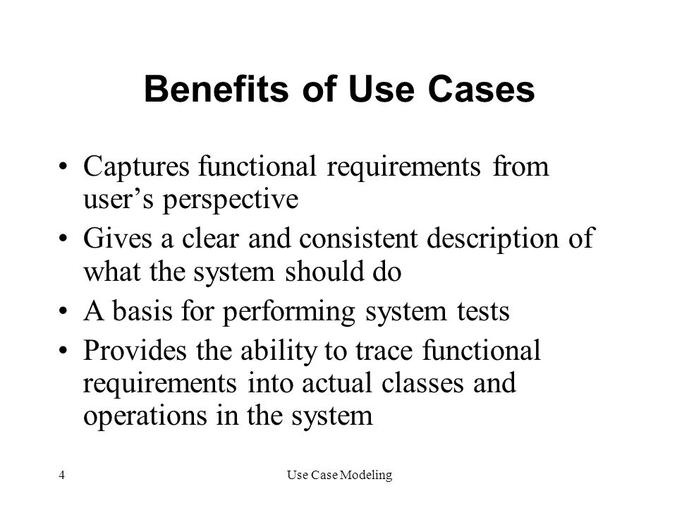 Benefits of Use Cases Captures functional requirements from user's perspective.