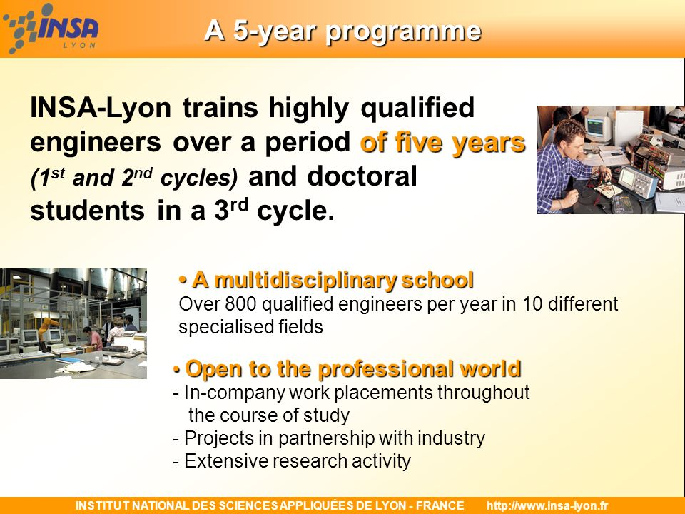 A 5-year programme INSA-Lyon trains highly qualified engineers over a period of five years (1st and 2nd cycles) and doctoral students in a 3rd cycle.