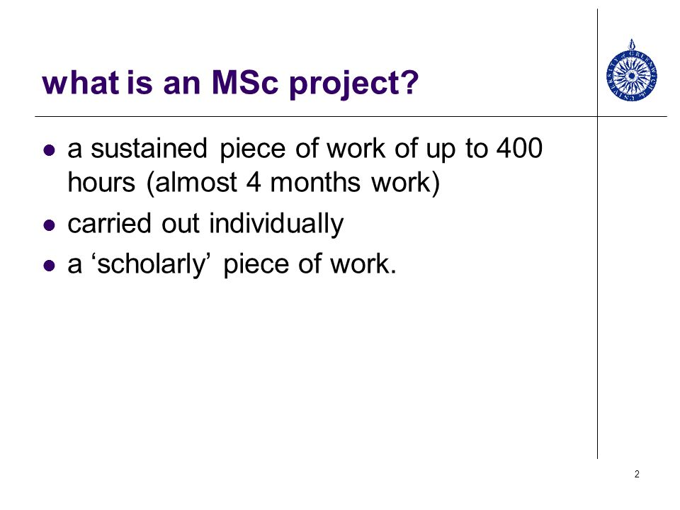what is an MSc project a sustained piece of work of up to 400 hours (almost 4 months work) carried out individually.