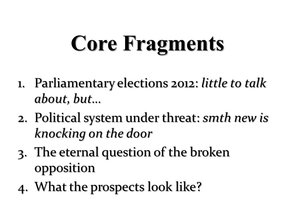 Core Fragments Parliamentary elections 2012: little to talk about, but… Political system under threat: smth new is knocking on the door.