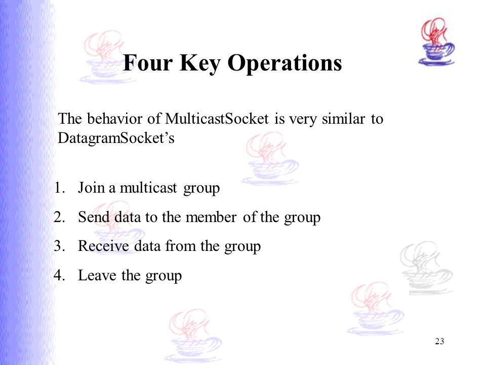 Four Key Operations The behavior of MulticastSocket is very similar to DatagramSocket's. Join a multicast group.