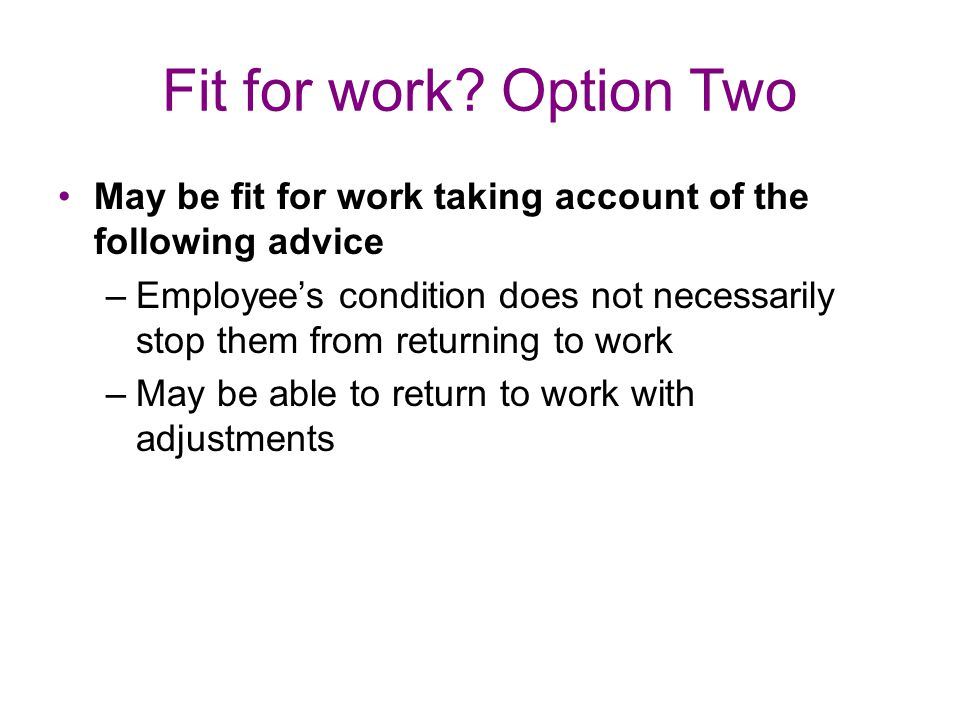 Fit for work Option Two May be fit for work taking account of the following advice.