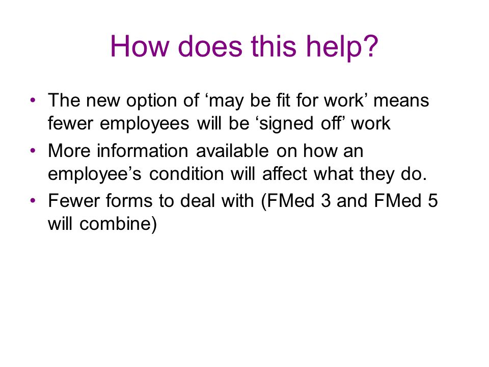 How does this help The new option of 'may be fit for work' means fewer employees will be 'signed off' work.