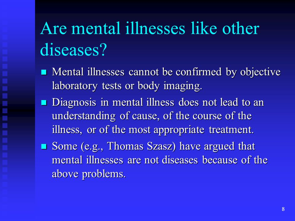 mental illness is a disease Mental illness is any disease or condition that influences the way a person thinks, feels, behaves, and/or relates to others and to his or her surroundings although the symptoms of mental illness can range from mild to severe and are different depending on the type of mental illness, a person with .