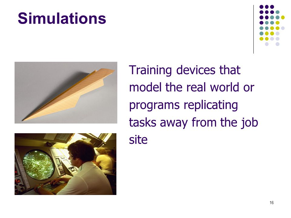Simulations Training devices that model the real world or