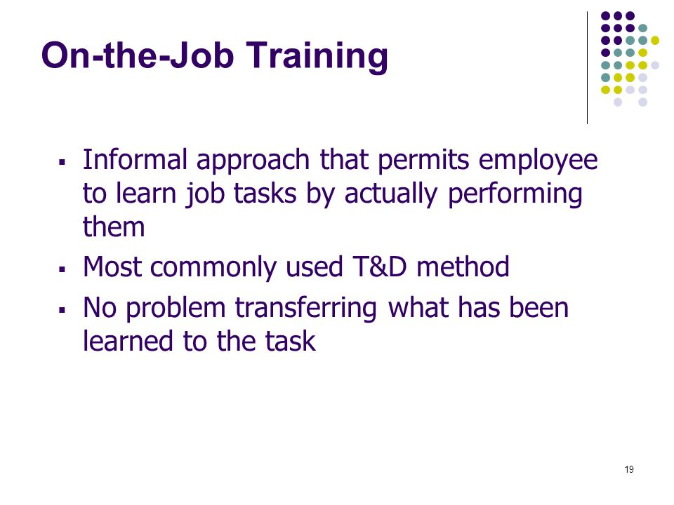 On-the-Job Training Informal approach that permits employee to learn job tasks by actually performing them.