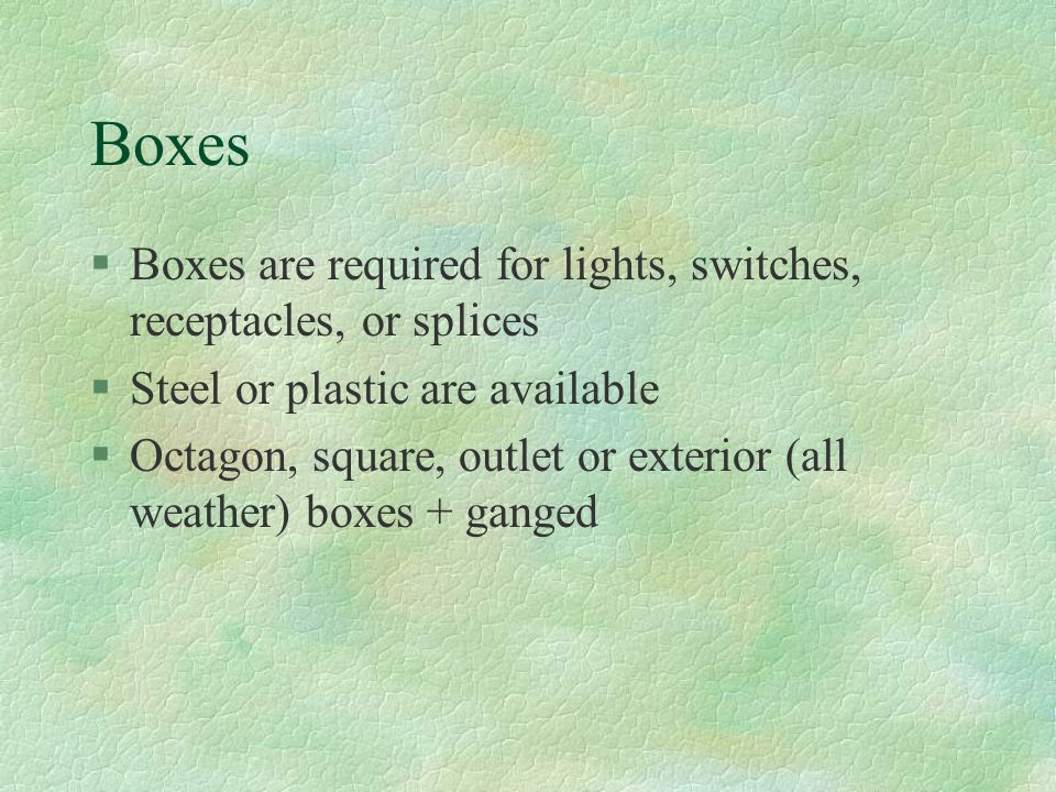 Boxes Boxes are required for lights, switches, receptacles, or splices