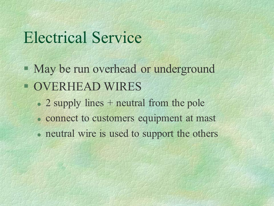 Electrical Service May be run overhead or underground OVERHEAD WIRES