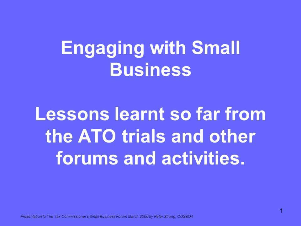 Engaging with Small Business Lessons learnt so far from the ATO trials and other forums and activities.