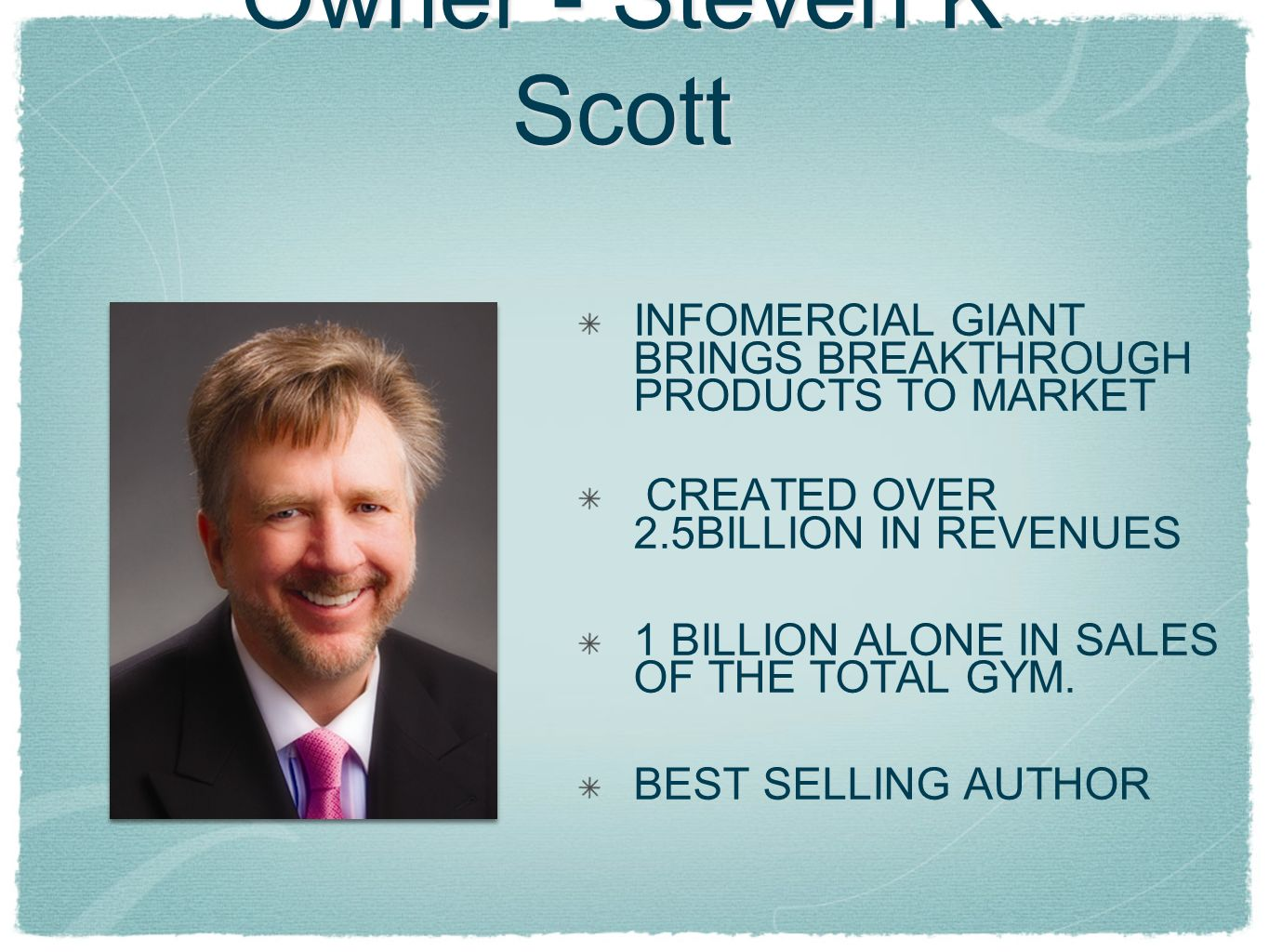 Owner - Steven K Scott INFOMERCIAL GIANT BRINGS BREAKTHROUGH PRODUCTS TO MARKET. CREATED OVER 2.5BILLION IN REVENUES.