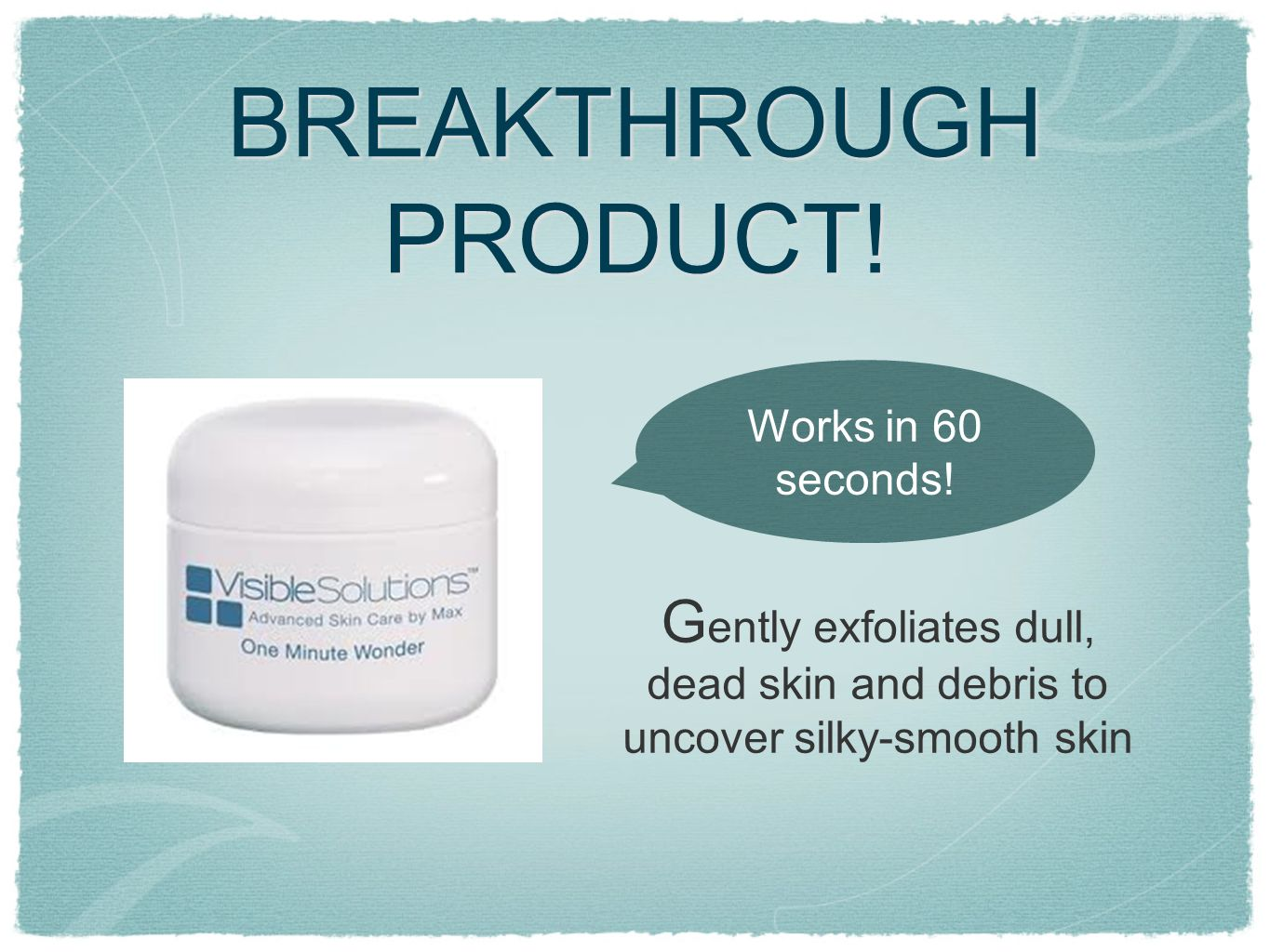 BREAKTHROUGH PRODUCT. Works in 60 seconds.