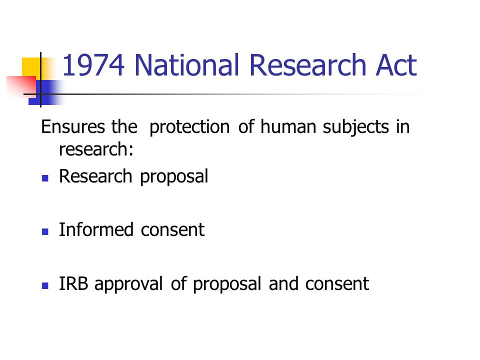 1974 National Research Act Ensures the protection of human subjects in research: Research proposal.