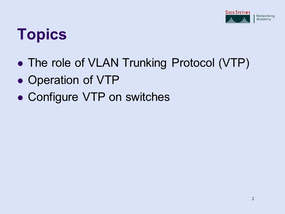 Topics The role of VLAN Trunking Protocol (VTP) Operation of VTP