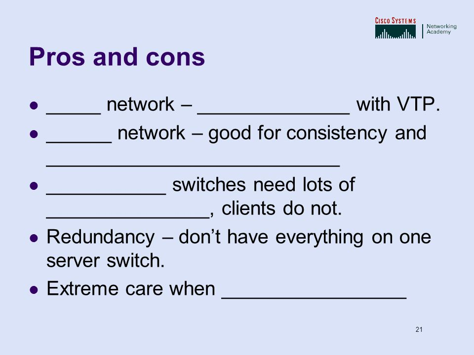 Pros and cons _____ network – ______________ with VTP.