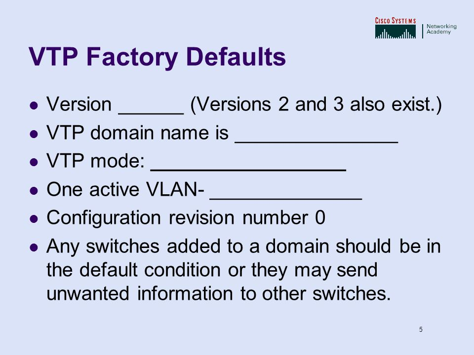 VTP Factory Defaults Version ______ (Versions 2 and 3 also exist.)