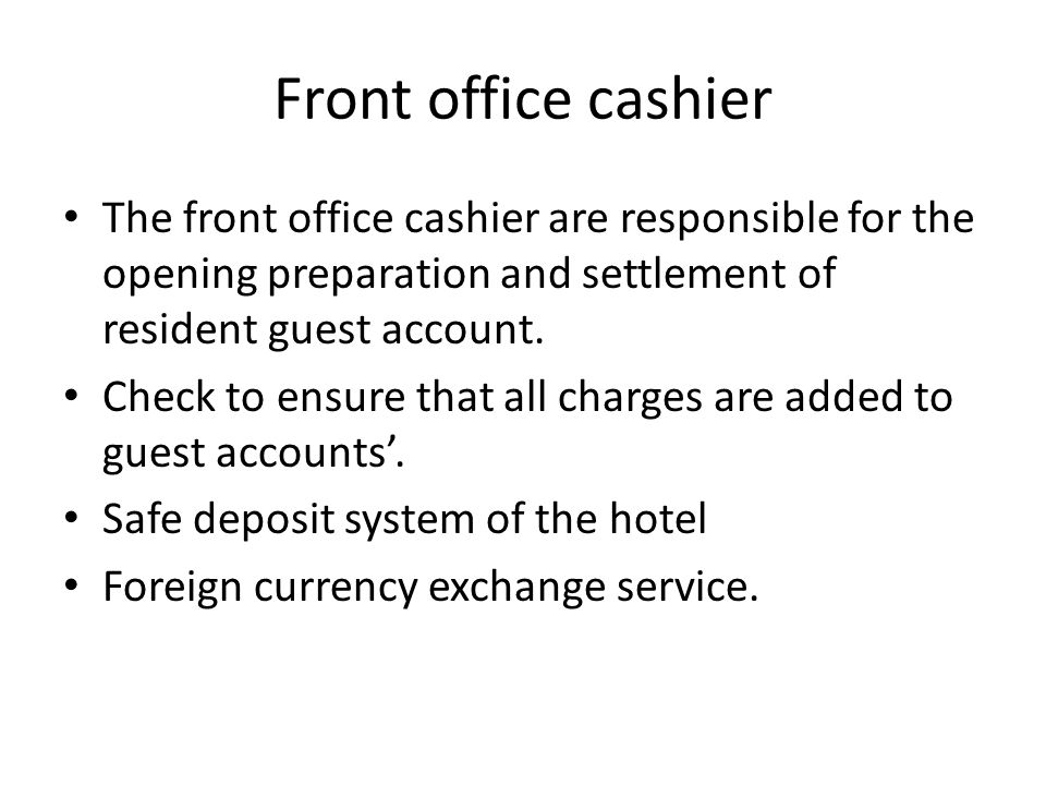Front office cashier The front office cashier are responsible for the opening preparation and settlement of resident guest account.
