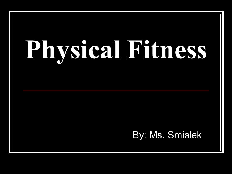 Physical Fitness By: Ms. Smialek
