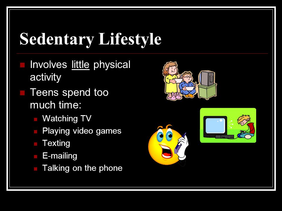 Sedentary Lifestyle Involves little physical activity