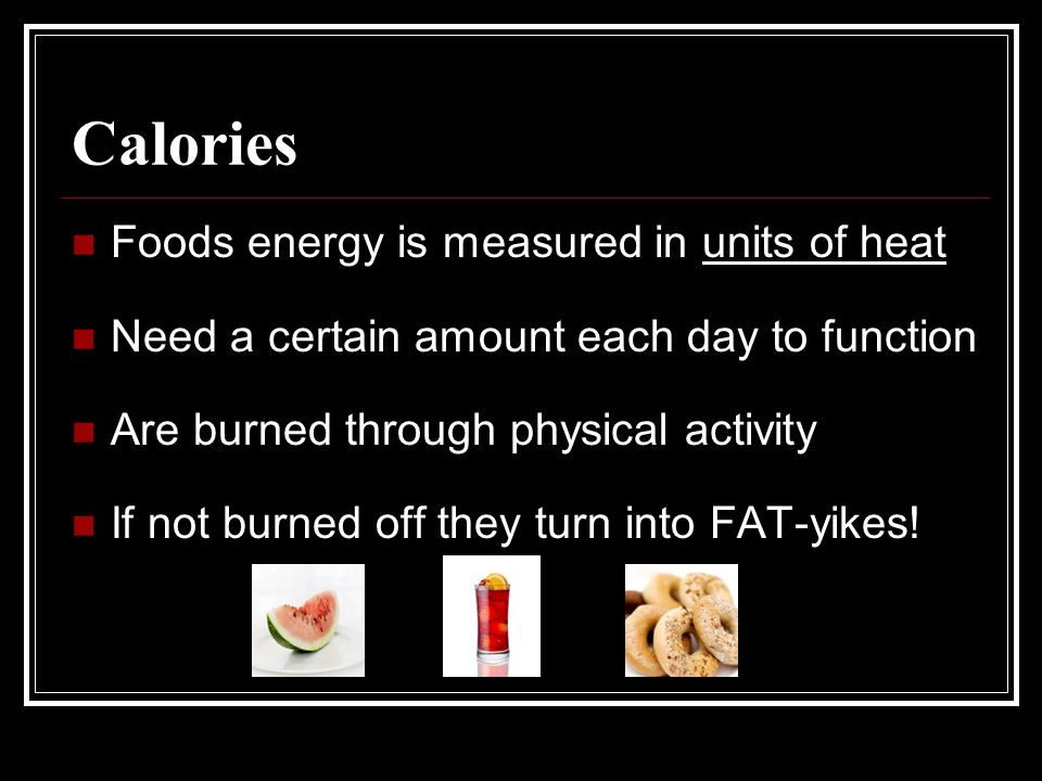 Calories Foods energy is measured in units of heat