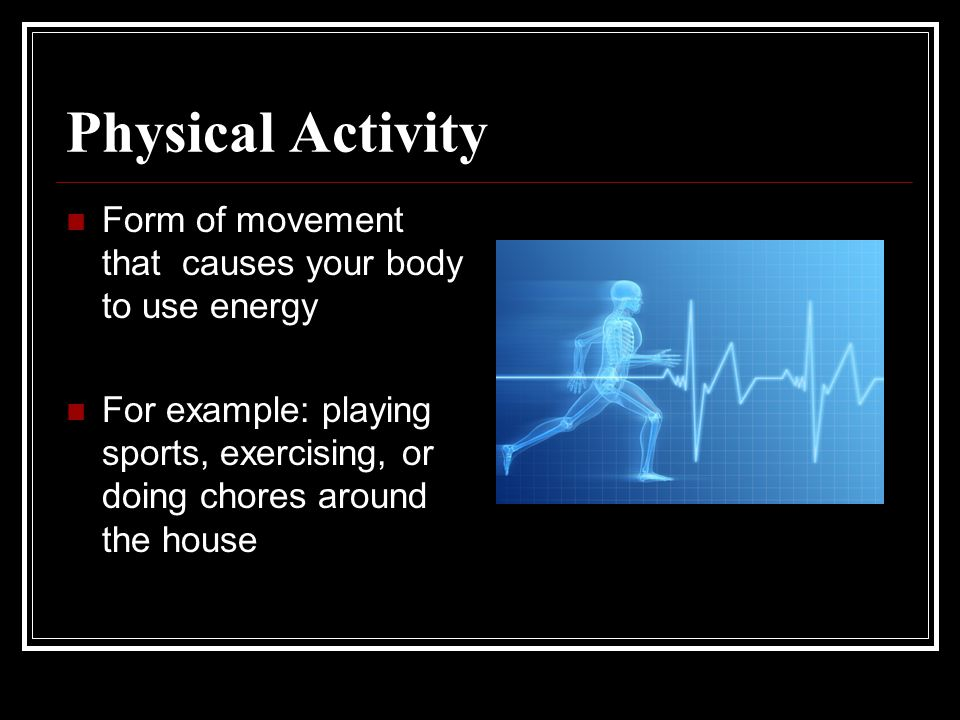 Physical Activity Form of movement that causes your body to use energy