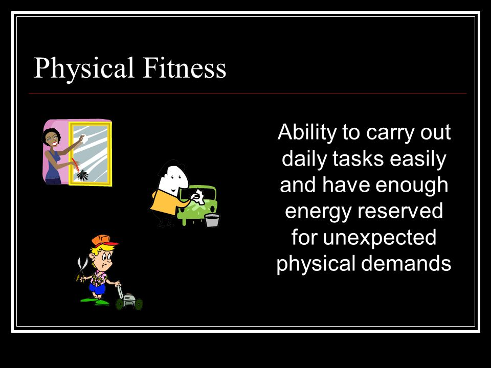 Physical Fitness Ability to carry out daily tasks easily and have enough energy reserved for unexpected physical demands.