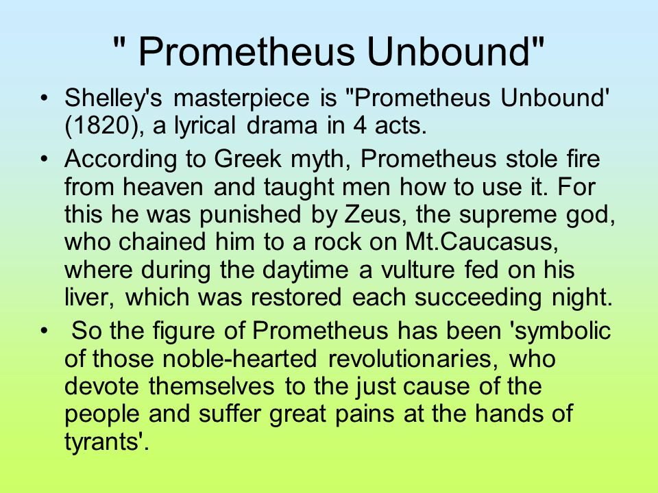 percy bysshe shelley s prometheus unbound a Prometheus unbound: the quintessential philosophy of percy bysshe shelley three years before his death, shelley wrote what many consider his masterpiece, prometheus unbound considering shelley's rebellious nature, the choice of the authority defying prometheus as hero is not surprising.