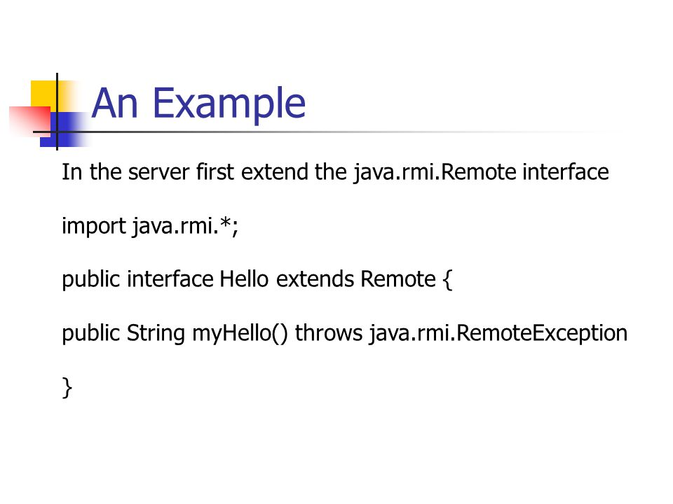 An Example In the server first extend the java.rmi.Remote interface