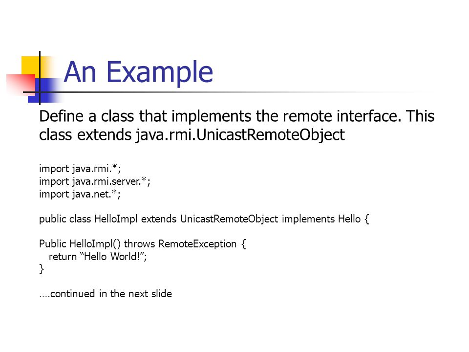 An Example Define a class that implements the remote interface. This