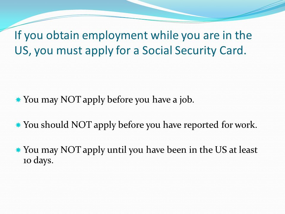 If you obtain employment while you are in the US, you must apply for a Social Security Card.