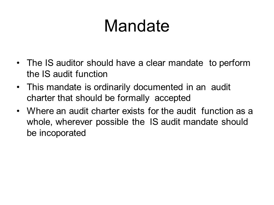 Mandate The IS auditor should have a clear mandate to perform the IS audit function.