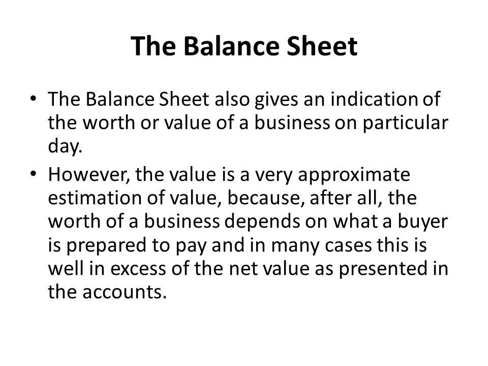 The Balance Sheet The Balance Sheet also gives an indication of the worth or value of a business on particular day.