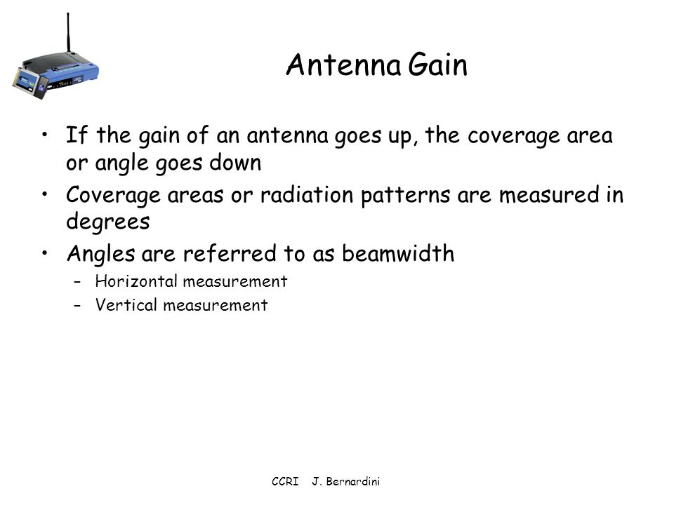 Antenna Gain If the gain of an antenna goes up, the coverage area or angle goes down. Coverage areas or radiation patterns are measured in degrees.