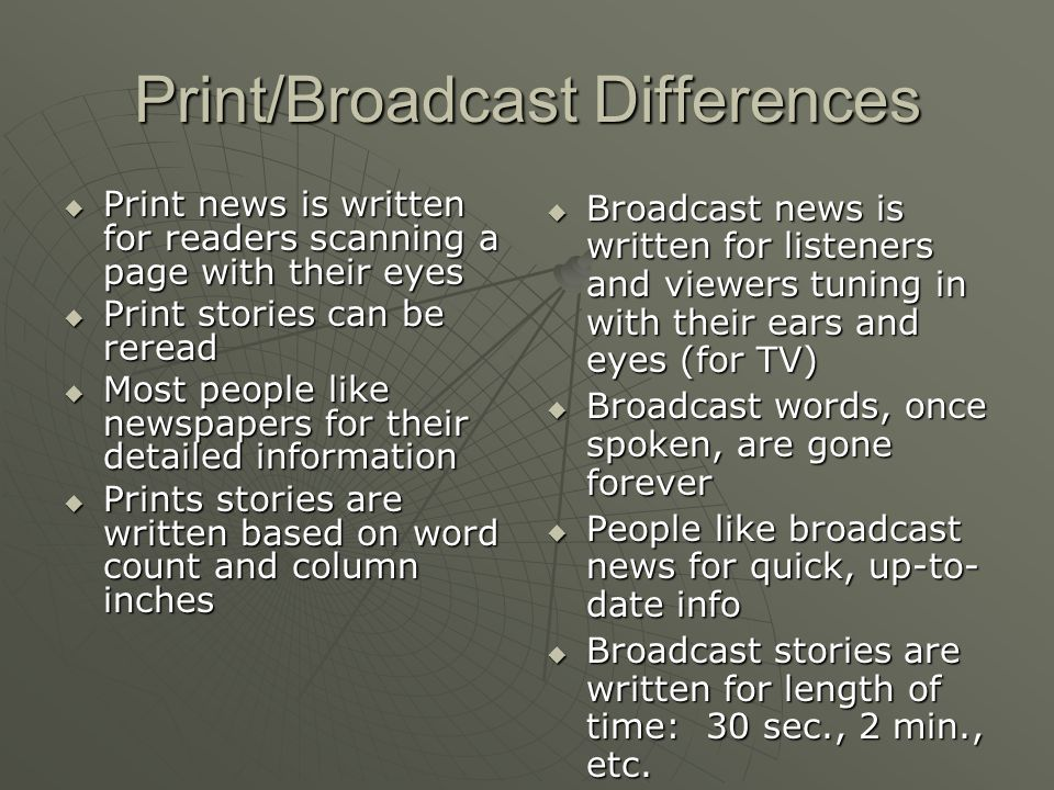 the difference of print from broadcast news essay Explain how different technological transitions have shaped media industries in  2010, americans could turn on their television and find 24-hour news channels  as well  in an essay about television's effects on contemporary fiction, writer  david foster  the printing press made the mass production of print media  possible.