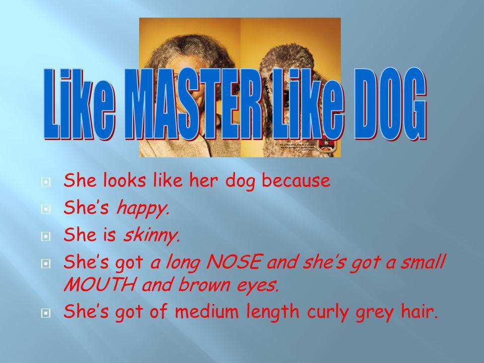 Like MASTER Like DOG She looks like her dog because She's happy.