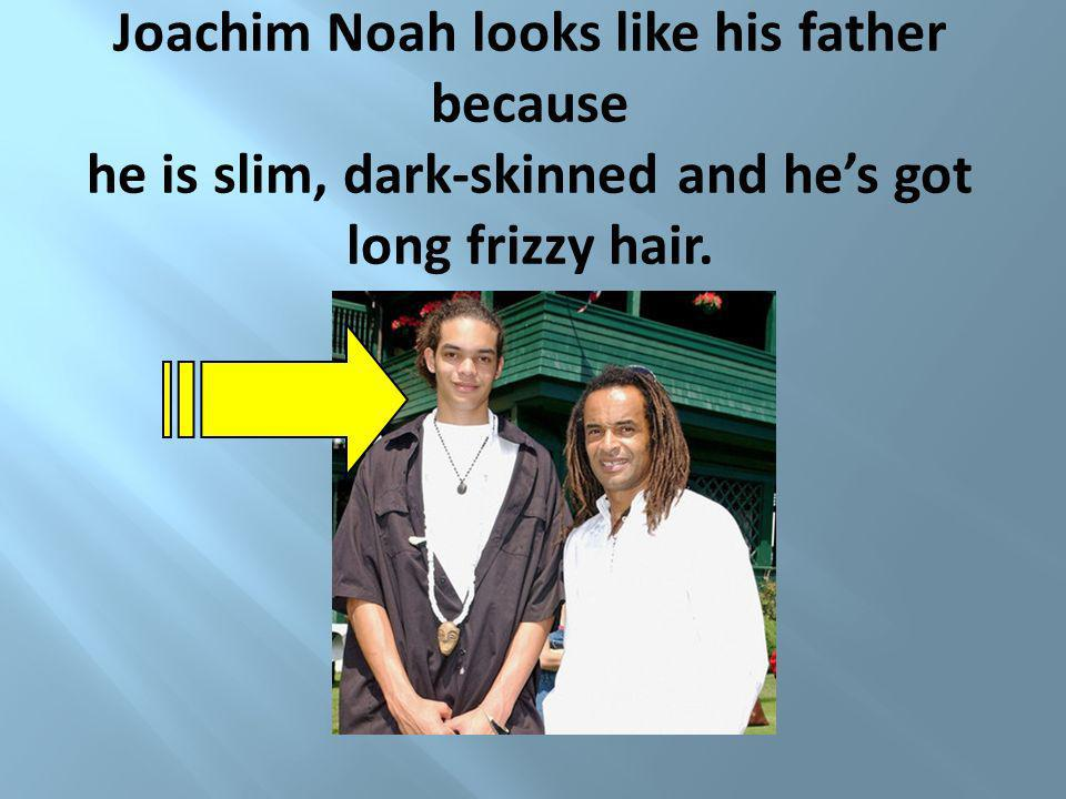 Joachim Noah looks like his father because he is slim, dark-skinned and he's got long frizzy hair.
