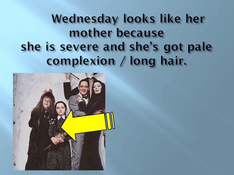 Wednesday looks like her mother because she is severe and she's got pale complexion / long hair.