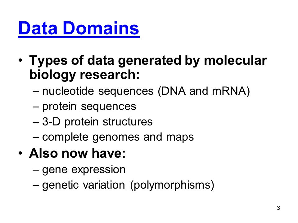 Data Domains Types of data generated by molecular biology research: