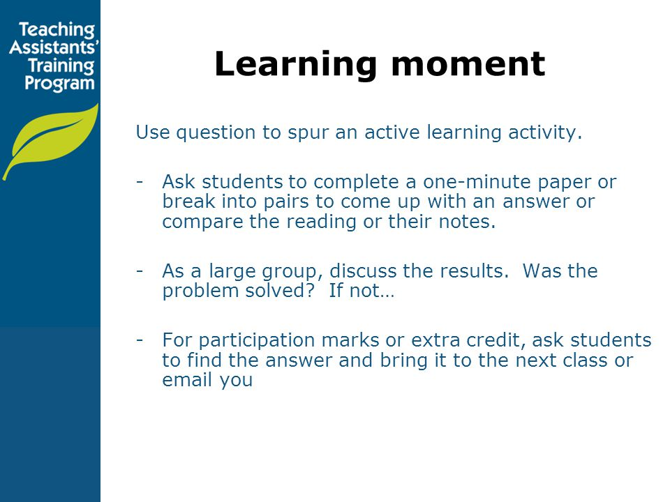 Learning moment Use question to spur an active learning activity.