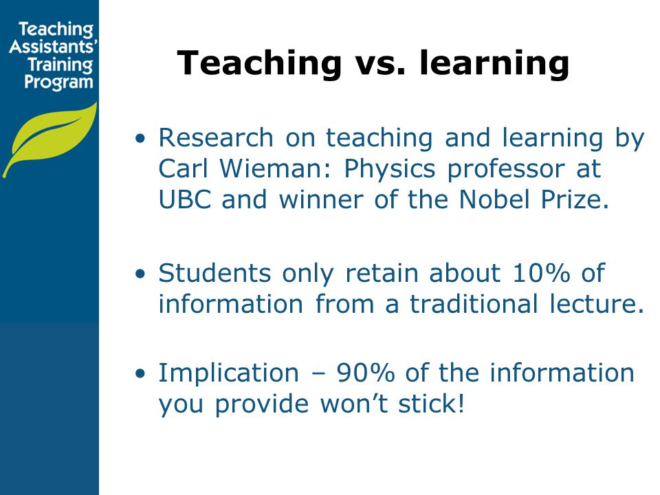 Teaching vs. learning Research on teaching and learning by Carl Wieman: Physics professor at UBC and winner of the Nobel Prize.