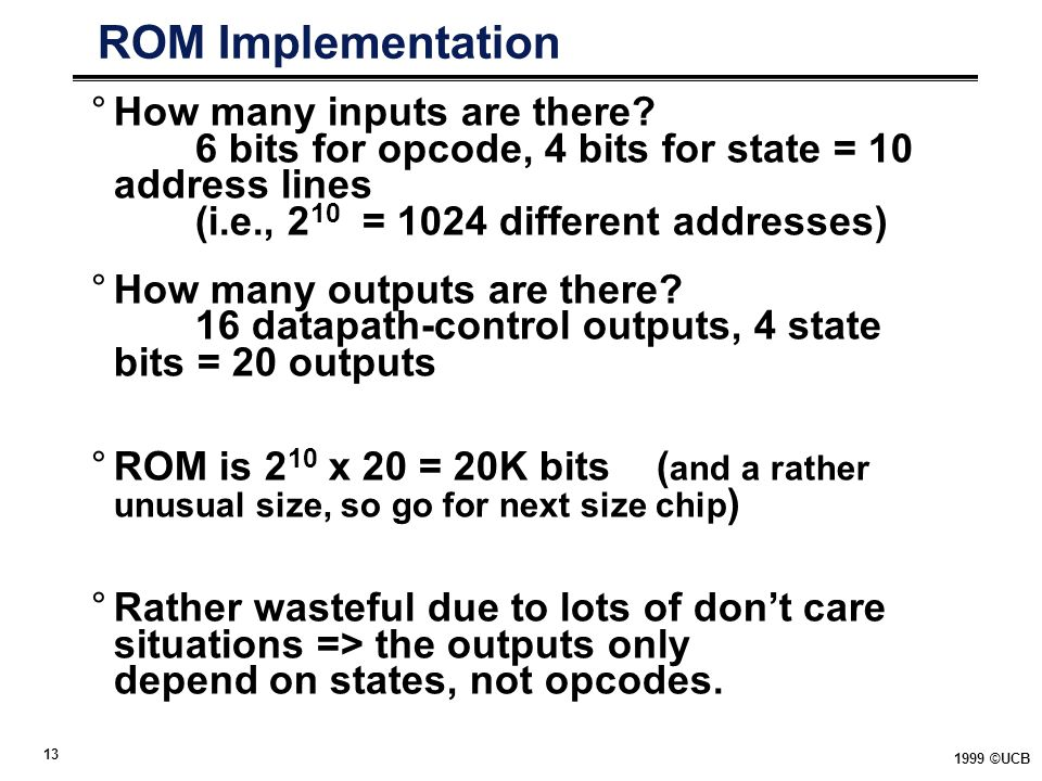 ROM Implementation How many inputs are there 6 bits for opcode, 4 bits for state = 10 address lines (i.e., 210 = 1024 different addresses)